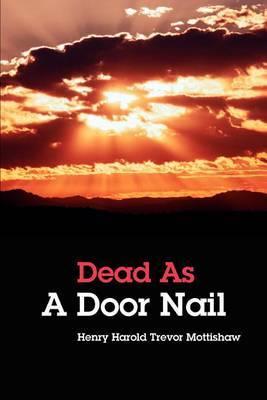 Dead as a Door Nail by Henry Harold Trevor Mottishaw