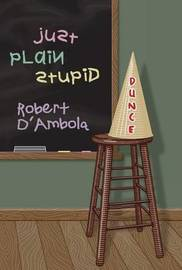 Just Plain Stupid: An Unauthorized Autobiography by Robert N D'Ambola