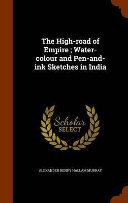 The High-Road of Empire; Water-Colour and Pen-And-Ink Sketches in India by Alexander Henry Hallam Murray