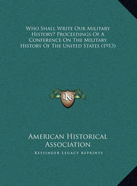 Who Shall Write Our Military History? Proceedings of a Confewho Shall Write Our Military History? Proceedings of a Conference on the Military History of the United States (1913) Rence on the Military History of the United States (1913) by American Historical Association