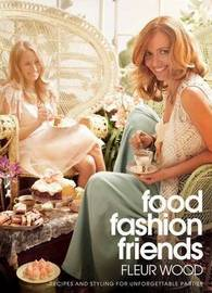 Food Fashion Friends: recipes and styling for unforgettable parties by Fleur Wood