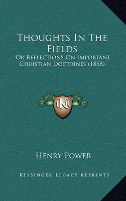 Thoughts in the Fields: Or Reflections on Important Christian Doctrines (1858) by Henry Power