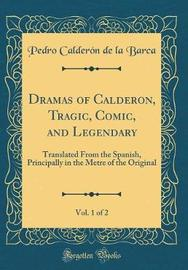 Dramas of Calderon, Tragic, Comic, and Legendary, Vol. 1 of 2 by Pedro Calderon de la Barca