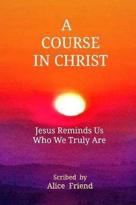 A Course in Christ by Alice Friend