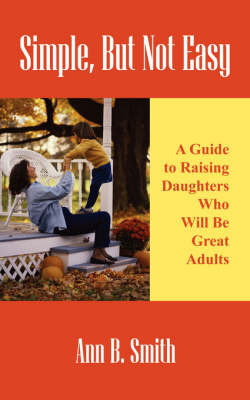 Simple, But Not Easy: A Guide to Raising Daughters Who Will Be Great Adults by Ann Smith