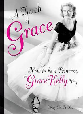 A Touch of Grace: Or, How to be a Princess, the Grace Kelly Way by Cindy De La Hoz