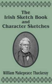 The Irish Sketch Book & Character Sketches by William Makepeace Thackeray
