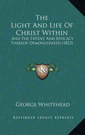 The Light and Life of Christ Within: And the Extent and Efficacy Thereof Demonstrated (1823) by George Whitehead