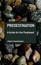Predestination: A Guide for the Perplexed by Jesse Couenhoven