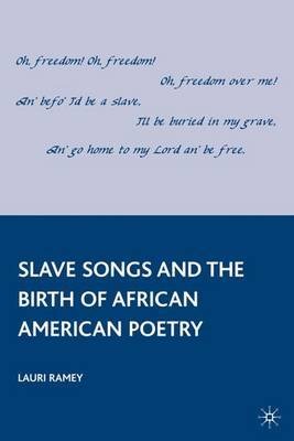 Slave Songs and the Birth of African American Poetry by Lauri Ramey