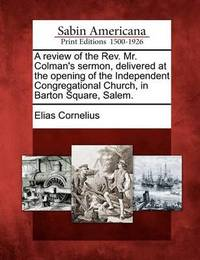 A Review of the Rev. Mr. Colman's Sermon, Delivered at the Opening of the Independent Congregational Church, in Barton Square, Salem. by Elias Cornelius