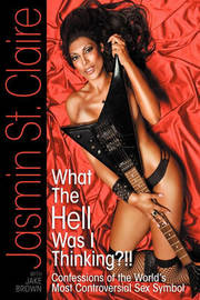 What the Hell Was I Thinking?!!' Confessions of the World's Most Controversial Sex Symbol by Jasmin St Claire