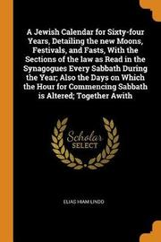 A Jewish Calendar for Sixty-Four Years, Detailing the New Moons, Festivals, and Fasts, with the Sections of the Law as Read in the Synagogues Every Sabbath During the Year; Also the Days on Which the Hour for Commencing Sabbath Is Altered; Together Awith by Elias Hiam Lindo