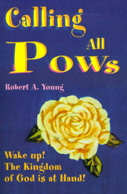 Calling All POWs: Wake Up! the Kingdom of God is at Hand! by Robert A Young image