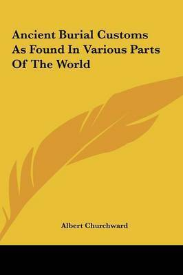 Ancient Burial Customs as Found in Various Parts of the Worlancient Burial Customs as Found in Various Parts of the World D by Albert Churchward