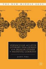 Vernacular and Latin Literary Discourses of the Muslim Other in Medieval Germany by Jerold C Frakes