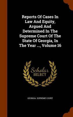 Reports of Cases in Law and Equity, Argued and Determined in the Supreme Court of the State of Georgia, in the Year ..., Volume 16 by Georgia Supreme Court image
