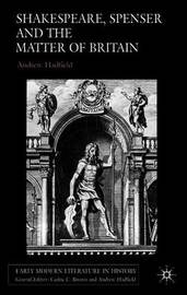 Shakespeare, Spenser and the Matter of Britain by A. Hadfield