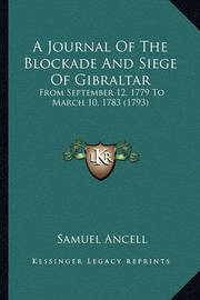 A Journal of the Blockade and Siege of Gibraltar: From September 12, 1779 to March 10, 1783 (1793) by Samuel Ancell