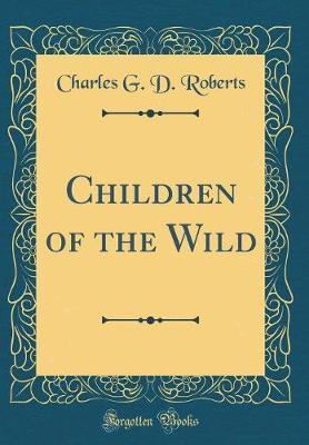 Children of the Wild (Classic Reprint) by Charles G. D.Roberts image