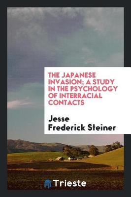The Japanese Invasion; A Study in the Psychology of Interracial Contacts by Jesse Frederick Steiner