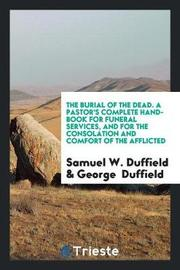The Burial of the Dead. a Pastor's Complete Hand-Book for Funeral Services, and for the Consolation and Comfort of the Afflicted by Samuel W. Duffield