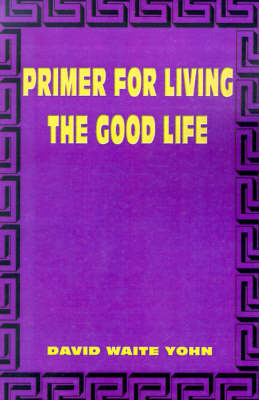 Primer for Living the Good Life by DAVID WAITE YOHN image