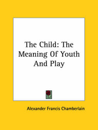 The Child: The Meaning Of Youth And Play by Alexander Francis Chamberlain image