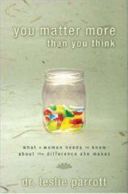 You Matter More Than You Think: What A Woman Needs to Know About the Difference She Makes by Leslie L Parrott
