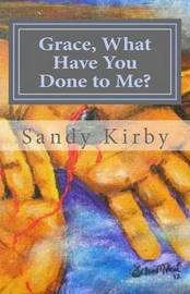 Grace, What Have You Done to Me? by Sandy Kirby image