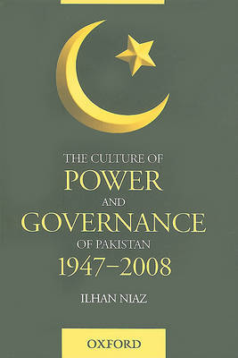 The Culture of Power and Governance in Pakistan by Ilhan Niaz