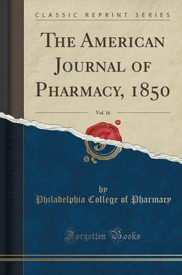 The American Journal of Pharmacy, 1850, Vol. 16 (Classic Reprint) by Philadelphia College of Pharmacy