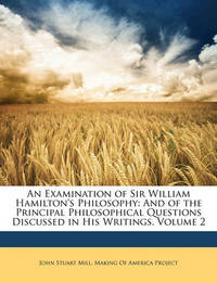 An Examination of Sir William Hamilton's Philosophy: And of the Principal Philosophical Questions Discussed in His Writings, Volume 2 by John Stuart Mill