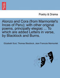 Alonzo and Cora (from Marmontel's Incas of Peru); With Other Original Poems, Principally Elegiac ... to Which Are Added Letters in Verse, by Blacklock and Burns. by Elizabeth Scot