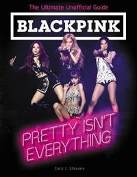BLACKPINK: Pretty Isn't Everything (The Ultimate Unofficial Guide) by Cara J. Stevens