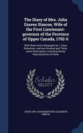 The Diary of Mrs. John Graves Simcoe, Wife of the First Lieutenant-Governor of the Province of Upper Canada, 1792-6 by J Ross 1841-1918 Robertson