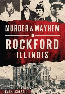 Murder & Mayhem in Rockford, Illinois by Kathi Kresol