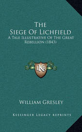 The Siege of Lichfield: A Tale Illustrative of the Great Rebellion (1843) by William Gresley