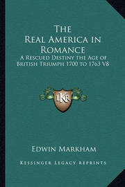 The Real America in Romance: A Rescued Destiny the Age of British Triumph 1700 to 1763 V8 by Edwin Markham