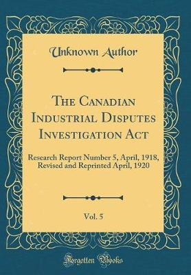 The Canadian Industrial Disputes Investigation ACT, Vol. 5 by Unknown Author