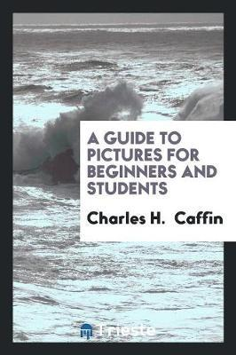 A Guide to Pictures for Beginners and Students by Charles H Caffin