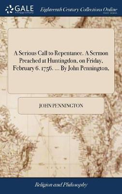 A Serious Call to Repentance. a Sermon Preached at Huntingdon, on Friday, February 6. 1756. ... by John Pennington, by John Pennington
