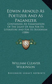 Edwin Arnold as Poetizer and as Paganizer: Containing an Examination of the Light of Asia for Its Literature and for Its Buddhism (1884) by William Cleaver Wilkinson