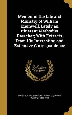 Memoir of the Life and Ministry of William Bramwell, Lately an Itinerant Methodist Preacher; With Extracts from His Interesting and Extensive Correspondence by James Sigston
