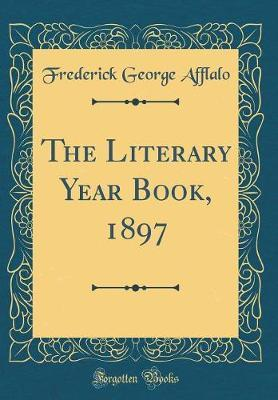 The Literary Year Book, 1897 (Classic Reprint) by Frederick George Afflalo