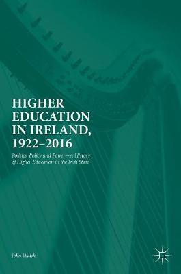 Higher Education in Ireland, 1922-2016 by John Walsh