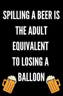Spilling A Beer Is The Adult Equivalent To Losing A Balloon by Ethanol Broadcast