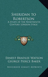 Sheridan to Robertson: A Study of the Nineteenth Century London Stage by Ernest Bradlee Watson