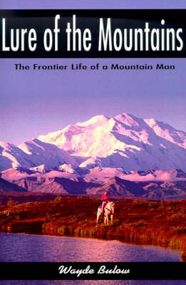 Lure of the Mountains: The Frontier Life of a Mountain Man by Wayde Bulow