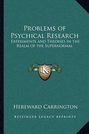 Problems of Psychical Research: Experiments and Theories in the Realm of the Supernormal by Hereward Carrington